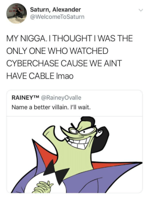 *childhood intensifies* by nonversxtion MORE MEMES: Saturn, Alexander  @WelcomeToSaturn  MY NIGGA. I THOUGHT I WAS THE  ONLY ONE WHO WATCHED  CYBERCHASE CAUSE WE AINT  HAVE CABLE Imad  RAINEYTM @RaineyOvalle  Name a better villain. I'll wait. *childhood intensifies* by nonversxtion MORE MEMES