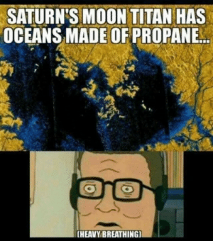Dank, Memes, and Target: SATURN'S MOON TITAN HAS  OCEANS MADE OFPROPANE  [HEAVY BREATHING Say hwhat. by basshead541 FOLLOW HERE 4 MORE MEMES.