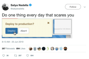 Thank you Satya, very cool!: Satya Nadella  Follow  @satyanadella  Do one thing every day that scares you  Deploy to production?  paused for 14h 55min)  Deploy  Abort  8:13 AM 20 Jun 2019  267 Retweets 894 Likes  L267  36  894 Thank you Satya, very cool!