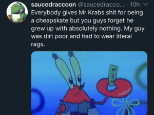 He doesn't want his daughter to live the life he did: saucedraccoon @saucedracco... 10h  Everybody gives Mr Krabs shit for being  a cheapskate but you guys forget he  grew up with absolutely nothing. My guy  was dirt poor and had to wear literal  rags.  4 He doesn't want his daughter to live the life he did