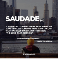 """Love, Lost, and Word: SAUDADE  h.  A NOSTALGIC LONGING TO BE NEAR AGAIN TO  SOMETHING OR SOMEONE THAT IS DISTANT, OR  THAT HAS BEEN LOVED AND THEN LOST;  THE LOVE THAT REMAINS.""""  lf  pronunciation 1 'sau-""""da-dE  Origin: Portuguese  @WORDABLES via Word"""
