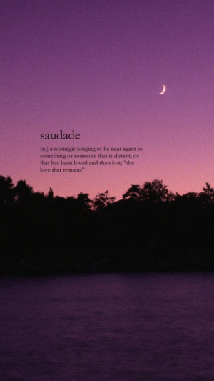 "longing: saudade  (n.) a nostalgic longing to be near again to  something or someone that is distant, or  that has been loved and then lost; ""the  love that remains""  42"