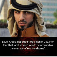 "arousal: Saudi Arabia deported three men in 2013 for  fear that local women would be aroused as  the men were""too handsome""."