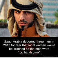"arousal: Saudi Arabia deported three men in  2013 for fear that local women would  be aroused as the men were  ""too handsome"".  fb.com/factsweird"
