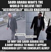 """Beard, Clothes, and cnn.com: SAUDI ARABIA WANTS THE  WORLD TO BELIEVE THEY  """"ACCIDENTALLY"""" KILLED KHASHOGGI  poL  OLİ  Jamal Khashoggi  Mustafa al-Madani  SO WHY DID SAUDI ARABIA USE  A BODY DOUBLE TO MAKE IT APPEAR  KHASHOGGI LEFT THE CONSULATE ALIVEF  imgflip.com The Saudi hit team that murdered and dismembered journalist JamalKhashoggi attempted to create a decoy in order to later provide """"evidence"""" that Khashoggi departed the Istanbul consulate safely. Early Monday CNN released footage and a still frame of a Saudi intelligence operative dressed up in Khashoggi's clothes leaving the consulate by the back door, also sporting what appears to be a fake beard and glasses. The Saudi operative has been identified as Mustafa al-Madani, according to Turkish investigators, and was part of the Saudi hit squad that murdered Khashoggi inside the consulate on October 2. Madani while posing as Khashoggi, and even wearing the deceased journalist's clothes, was later seen at the Blue Mosque, a well-known historic site and tourist attraction in the heart of the city. Khashoggi had entered the consulate in order to obtain papers for his upcoming wedding but was murdered only moments later in what's been described as a gruesome scene which last seven minutes. The video of the body """"double"""" is but the latest bizarre twist in an increasingly strange story which shows an immense amount of planning and preparation went into the killing. However, it also increasingly appears to resemble a botched operation straight from a Hollywood spy thriller as the more information the Turks leak, the more outlandish and almost unbelievable the plot becomes. Blurry image of Madani posing as Khashoggi near the Blue Mosque in central Istanbul on the day of the journalist's disappearance and murder. SaudiArabia DonaldTrump Trump JaredKushner"""
