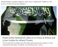 "Dude, Facts, and Fucking: Saudi Arabia's leading religious cle  source of all evil and devastation.  ric has condemned Twitter as ""the  2  Saudi Arabia Sentenced a Man to 10 Years in Prison and  2,000 Lashes for Atheist Tweets  The 28-year-old man posted more than 600 tweets denying the existence of God, <p><a class=""tumblr_blog"" href=""http://the-blunt-fucking-truth.tumblr.com/post/140160280960"">the-blunt-fucking-truth</a>:</p> <blockquote> <p><a class=""tumblr_blog"" href=""http://explainguncontrolandsafespaces.tumblr.com/post/140153212973"">explainguncontrolandsafespaces</a>:</p> <blockquote> <p><a class=""tumblr_blog"" href=""http://iranian-atheist.tumblr.com/post/140151681489"">iranian-atheist</a>:</p> <blockquote> <p>All this says is that your faith and religion is so weak and fragile that you need to imprison people and lash them for simply not believing in it and criticizing it! If your religion was real, why would this bother you? Why wouldn't you refute it with facts? It is truly sad, yet it goes to show why facts and criticism always frighten the religious fundamentalists. What sort of a message do you think you send the citizens of Saudi Arabia and the world? All you are doing is telling the world how insecure you are and how weak and breakable your religion is!</p> </blockquote> <p>Religion of peace. As long as you believe in only that religion, aren't gay, and aren't a woman.</p> </blockquote> <p>Dude, if a Pagan group, Jewish group, or any other group had a sword on their flag, then there'd be tons of outrage. So why is Saudi Arabia even respected and supported by the US?</p> </blockquote>"