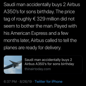 As a 3rd world citizen, I can relate to this: Saudi man accidentally buys 2 Airbus  A350's for sons birthday. The price  tag of roughly € 329 million did not  seem to bother the man. Payed with  his American Express and a few  months later, Airbus called to tell the  planes are ready for delivery.  Saudi man accidentally buys 2  Airbus A350's for sons birthday  thinairtoday.com  6:37 PM 8/26/19 Twitter for iPhone As a 3rd world citizen, I can relate to this