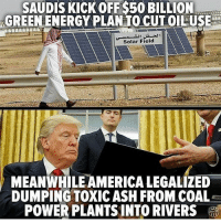 Even Saudi Arabia, the country with the most oil reserves and which is not exactly progressive in it's values, realizes that taking action against global pollution is crucial and of the up most important thing we as humans should be doing. Mean while in America, we have one of the most racist, sexist, bigoted and utterly fucking stupid Chetto faced losers as our president who denies climate change and is currently trying to dismantle the EPA. How this man conned his way into the White House is a mystery. The Rothchilds and the other controlling families must of really been pissed with Hillary and or they figured the Chetto face would easily divide so they could conquer ... In a parallel universe berniesandersforpresident would of been a reality. 👽👽👽👽: SAUDISKICKOFF S50 BILLION.  GREENENERGY PLAN TOCUTOILUSE  Solar Field  MEANWHILE AMERICALEGALIZED  DUMPING TOXIC ASH FROM COAL Even Saudi Arabia, the country with the most oil reserves and which is not exactly progressive in it's values, realizes that taking action against global pollution is crucial and of the up most important thing we as humans should be doing. Mean while in America, we have one of the most racist, sexist, bigoted and utterly fucking stupid Chetto faced losers as our president who denies climate change and is currently trying to dismantle the EPA. How this man conned his way into the White House is a mystery. The Rothchilds and the other controlling families must of really been pissed with Hillary and or they figured the Chetto face would easily divide so they could conquer ... In a parallel universe berniesandersforpresident would of been a reality. 👽👽👽👽