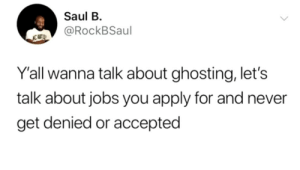 denied: Saul B  @RockBSaul  NC ABTS  Y'all wanna talk about ghosting, let's  talk about jobs you apply for and never  get denied or accepted