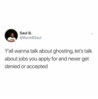 smh can't trust anyone these days: Saul B  RockBSaul  Y'all wanna talk about ghosting, let's talk  about jobs you apply for and never get  denied or accepted smh can't trust anyone these days