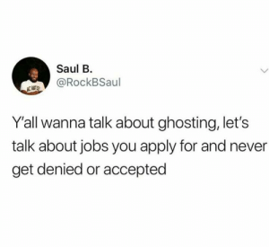 They're the best at it.. 😂🤦‍♂️ https://t.co/96IMUcSwyW: Saul B  @RockBSaul  Y'all wanna talk about ghosting, let's  talk about jobs you apply for and never  get denied or accepted They're the best at it.. 😂🤦‍♂️ https://t.co/96IMUcSwyW