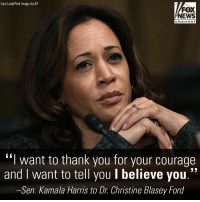 "Memes, News, and Thank You: Saul Loeb/Pool Image via AP  FOX  NEWS  cha n ne I  ""I want to thank you for your courage  and i want to tell you I believe you.  -Sen. Kamala Harris to Dr. Christine Blasey Ford Democratic Sen. @kamalaharris praised Christine Blasey Ford during her testimony to the Senate Judiciary Committee on Thursday."