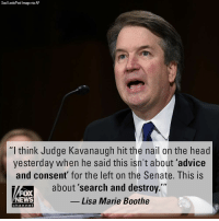 "Advice, Friday, and Head: Saul Loeb/Pool Image via AP  ""I think Judge Kavanaugh hit the nail on the head  yesterday when he said this isn't about 'advice  and consent' for the left on the Senate. This is  about 'search and destroy.""  FOX  NEWS  Lisa Marie Boothe  chan neB Lisa Marie Boothe weighed in Friday on the Democrats' handling of allegations against Judge Brett Kavanaugh."