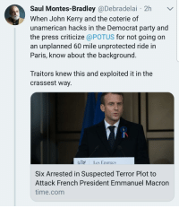 Party, France, and Fuck: Saul Montes-Bradley@Debradelai 2h  When John Kerry and the coterie of  unamerican hacks in the Democrat party and  the press criticize @POTUS for not going on  an unplanned 60 mile unprotected ride in  Paris, know about the background  Traitors knew this and exploited it in the  crassest way.  PR  Les Eparges  Six Arrested in Suspected Terror Plot to  Attack French President Emmanuel Macron  time.com