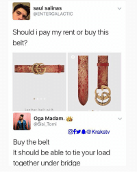 Advise him please oh . . guccibelt gucci: saul salinas  @ENTERGALACTIC  Should i pay my rent or buy this  belt?  Leather belt with  Oga Madam.。  @Sisi_Tomi  回f步皋@ Krakstv  Buy the belt  It should be able to tie your load  together under bridge Advise him please oh . . guccibelt gucci