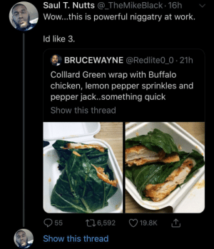 About to be gentrified in some artisanal restaurant by SvenGz MORE MEMES: Saul T. Nutts @_TheMikeBlack - 16h  Wow...this is powerful niggatry at work.  Id like 3.  BRUCEWAYNE @Redlite0_0 21h  Colllard Green wrap with Buffalo  chicken, lemon pepper sprinkles and  pepper jack..something quick  Show this thread  216,592  55  19.8K  Show this thread About to be gentrified in some artisanal restaurant by SvenGz MORE MEMES