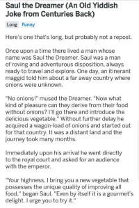"""Food, Funny, and Journey: Saul the Dreamer (An Old Yiddish  Joke from Centuries Back)  Long Funny  Here's one that's long, but probably not a repost.  Once upon a time there lived a man whose  name was Saul the Dreamer. Saul was a man  of roving and adventurous disposition, always  ready to travel and explore. One day, an itinerant  maggid told him about a far away country where  onions were unknown  """"No onions!"""" mused the Dreamer. """"Now what  kind of pleasure can they derive from their food  without onions? I'Il go there and introduce the  delicious vegetable."""" Without further delay he  acquired a wagon-load of onions and started out  for that country. It was a distant land and the  journey took many months.  Immediately upon his arrival he went directly  to the royal court and asked for an audience  with the emperor.  """"Your highness, I bring you a new vegetable that  possesses the unique quality of improving all  food,"""" began Saul. """"Even by itself it is a gourmet's  delight. I urge you to try it."""""""