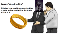 Bad, Fucking, and Life: Sauron: *slaps One Ring*  This bad boy can fit so much fucking  cruelty, malice, and will to dominate  all life in it.