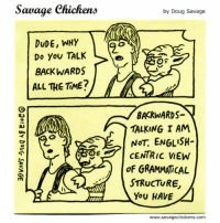 """Doug, Dude, and Luke Skywalker: Savage Chickens  by Doug Savage  Do You TALK  BACKWARDS  ALL THE TIME?  BACKWARDS-  TALKING I AM  NOT. ENGLISH  CENTRIC VIEW  oF GRAMMATCAL  STRUCTURE  You HAVE  www.savagechickens.com <p>[Comic. Yoda riding Luke Skywalker&rsquo;s back, as in the scene from Star Wars. First panel &ndash; Luke: &ldquo;Dude, why do you talk backwards all the time?&rdquo; Second panel &ndash; Yoda: &ldquo;Backwards-talking I am not. English-centric view of grammatical structure, you have.&rdquo;]</p> <p><a href=""""http://www.savagechickens.com/2012/07/yoda-speak.html"""">Source</a>.</p>"""