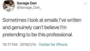 My emails went to Harvard.: Savage Dan  @Savage Dan  Sometimes I look at emails l've written  and genuinely can't believe l'm  pretending to be this professional.  10:17 PM 2019/1/14 Twitter for iPhone My emails went to Harvard.