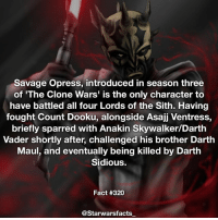 Savage is such an awesome character👌🏼 starwarsfacts: Savage Opress, introduced in season three  of 'The Clone Wars' is the only character to  have battled all four Lords of the Sith. Having  fought Count Dooku, alongside Asajj Ventress,  briefly sparred with Anakin Skywalker/Darth  Vader shortly after, challenged his brother Darth  Maul, and eventually being killed by Darth  Sidious.  Fact #320  @Starwarsfacts Savage is such an awesome character👌🏼 starwarsfacts