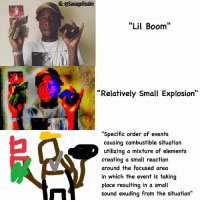 """@lilboom I made this for you 💝: @Savage Realm  """"Lil Boom""""  """"Relatively Small Explosion""""  specific order of events  causing combustible situation  utilizing a mixture of elements  creating a small reaction  around the focused area  in which the event is taking  place resulting in a small  sound exuding from the situation @lilboom I made this for you 💝"""