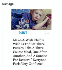 """Funny, God, and Memes: Savage  RUNT  LIKE  Make-A-Wish Child's  Wish Is To """"Eat Three  Pussies, Like A Three  Course Meal, One After  Another, And A Sundae  For Dessert."""" Everyone  Feels Very Conflicted Y'all better give this boy what he asked for, may God bless his youthful appetite 🙏🏽"""