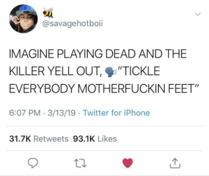 "I'd Be Laughing Before Before They Got to Me by kingcalifornia MORE MEMES: @savagehotboii  IMAGINE PLAYING DEAD AND THE  KILLER YELL OUT %'TICKLE  EVERYBODY MOTHERFUCKIN FEET""  6:07 PM 3/13/19 Twitter for iPhone  31.7K Retweets 93.1K Likes I'd Be Laughing Before Before They Got to Me by kingcalifornia MORE MEMES"