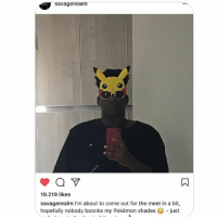 Memes, Pokemon, and 🤖: savagerealm  19.219 likes  savagerealm I'm about to come out for the meet in a bit,  hopefully nobody boonks my Pokémon shades just
