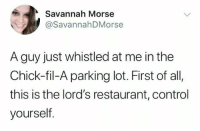 Chick-Fil-A, Control, and Restaurant: Savannah Morse  @SavannahDMorse  A guy just whistled at me in the  Chick-fil-A parking lot. First of all,  this is the lord's restaurant, control  yourself the lords restaraunt ...