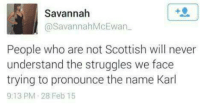 Carol.....: Savannah  @Savannah McEwan  People who are not Scottish will never  understand the struggles we face  trying to pronounce the name Karl  9:13 PM 28 Feb 15 Carol.....
