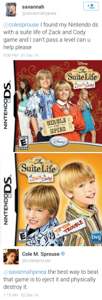 """Life, Nintendo, and Target: savannah  @savannahjanea  St  @colesprouse I found my Nintendo ds  with a suite life of Zack and Cody  game and I can't pass a level can u  help please  9:08 PM-01 Dec 14   SNE  SuiteLife  CIRCLE  SPIES  EVERYONE   he  SuiteLife  EVERYONE  oV  GAMES   Cole M. Sprouse  @colesprouse  @savannahjanea the best way to beat  that game is to eject it and physically  destroy it.  1:15 AM-02 Dec 14 <p><a class=""""tumblr_blog"""" href=""""http://sprousetwinsblog.tumblr.com/post/104158242380/walkthrough-by-cole-sprouse"""" target=""""_blank"""">sprousetwinsblog</a>:</p> <blockquote> <p>Walkthrough by Cole Sprouse</p> </blockquote>"""