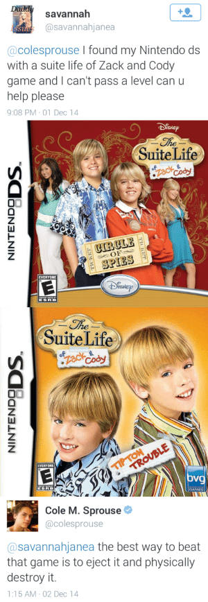 Life, Nintendo, and Target: savannah  @savannahjanea  St  @colesprouse I found my Nintendo ds  with a suite life of Zack and Cody  game and I can't pass a level can u  help please  9:08 PM-01 Dec 14   SNE  SuiteLife  CIRCLE  SPIES  EVERYONE   he  SuiteLife  EVERYONE  oV  GAMES   Cole M. Sprouse  @colesprouse  @savannahjanea the best way to beat  that game is to eject it and physically  destroy it.  1:15 AM-02 Dec 14 sprousetwinsblog:  Walkthrough by Cole Sprouse