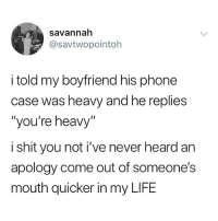 "Life, Memes, and Phone: savannah  @savtwopointoh  i told my boyfriend his phone  case was heavy and he replies  ""you're heavy""  i shit you not i've never heard arn  apology come out of someone's  mouth quicker in my LIFE 😂😂😂"