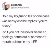 "Life, Phone, and Shit: savannah  @savtwopointoh  i told my boyfriend his phone case  was heavy and he replies ""you're  heavy""  i shit you not i've never heard an  apology come out of someone's  mouth quicker in my LIFE"