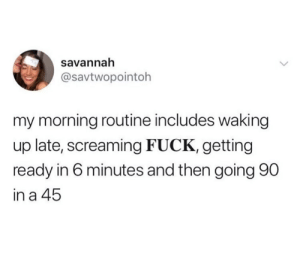 Dank, Fuck, and 🤖: savannah  @savtwopointoh  my morning routine includes waking  up late, screaming FUCK, getting  ready in 6 minutes and then going 90  in a 45 Feeling it.