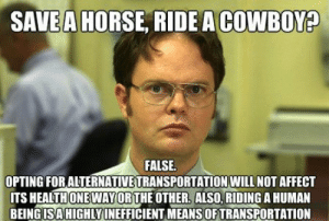 25 Cowboy Memes For Anyone Who Loves Those Country Boys: SAVE A HORSE, RIDE A COWBOY  FALSE  OPTING FORALTERNATIVE TRANSPORTATION WILL NOT AFFECT  ITS HEALTHONEWAYORTHE OTHER. ALSO, RIDING A HUMAN  BEING ISAHIGHLY İNEFFICIENT MEANS OF TRANSPORTATION 25 Cowboy Memes For Anyone Who Loves Those Country Boys