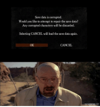 A gamer's worst nightmare.: Save data is corrupted.  Would you like to attempt to repair the save data?  Any corrupted characters will be discarded.  Selecting CANCEL will load the save data again.  OK  CANCEL  MEMECENTER.COM A gamer's worst nightmare.