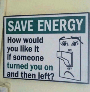 Energy, How, and You: SAVE ENERGY  How would  vou like itO  if someone  turned you on  and then left?  OFF