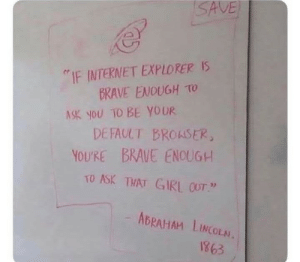 "Abraham Lincoln, Internet, and Abraham: SAVE  IF INTERNET EXPLORER IS  BRAVE ENOUGH TO  ASK YOU TO BE YOUR  DEFAULT BROASER  YOU'RE BRAVE ENOUGH  TO ASK THAT GIRL 0OT""  ABRAHAM LINCOLN.  8981 Lincoln is the real MVP"