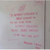 Internet, Abraham, and Brave: SAVE  IF INTERNET EXPLORERIS  BRAVE ENOUGH TO  ASK YOU TO BE YOUR  DEFAULT BROASER  YOURE BRAVE ENOUGH  TO ASK THAT GIRL OUT  03  ABRAHAM LINCOLAL  1863 If Internet Explorer can do it you can too