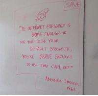 """You know what to do!!: SAVE  """"IF INTERNET EXPLORERS  BRAVE ENOUGH TO  ASK YOU TO BE YOUR  DEFAULT BROASER  YOU'RE BRAVE ENOUGH  TO ASK THAT GIRL OUT.""""  ABRAHAM LINCOLAN.  1863 You know what to do!!"""