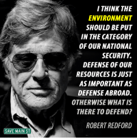 Yes!: SAVE MAIN ST  I THINK THE  ENVIRONMENT  SHOULD BE PUT  IN THE CATEGORY  OF OUR NATIONAL  SECURITY  DEFENSE OF OUR  RESOURCES IS JUST  ASIMPORTANTAS  DEFENSE ABROAD.  OTHERWISE WHAT IS  THERE TO DEFEND?  ROBERT REDFORD Yes!