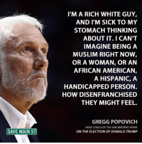 Donald Trump, Memes, and San Antonio: SAVE MAIN ST  I'M A RICH WHITE GUY,  AND I'M SICK TO MY  STOMACH THINKING  ABOUT IT. I CAN'T  IMAGINE BEING A  MUSLIM RIGHT NOW  OR A WOMAN, OR AN  AFRICAN AMERICAN,  A HISPANIC, A  HANDICAPPED PERSON.  HOW DISENFRANCHISED  THEY MIGHT FEEL.  GREGG POPOVICH  HEAD COACH OF THE SAN ANTONIO SPURS  ON THE ELECTION OF DONALD TRUMP