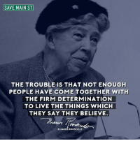 Memes, Eleanor Roosevelt, and 🤖: SAVE MAIN ST  THE TROUBLE IS THAT NOT ENOUGH  PEOPLE HAVE COME TOGETHER WITH  THE FIRM DETERMINATION  TO LIVE THE THINGS WHICH  THEY SAY THEY BELIEVE  ELEANOR ROOSEVELT