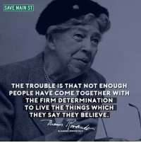 Birthday, Memes, and New York: SAVE MAIN ST  THE TROUBLE IS THAT NOT ENOUGH  PEOPLE HAVE COME TOGETHER WITH  THE FIRM DETERMINATION  TO LIVE THE THINGS WHICH  THEY SAY THEY BELIEVE.  ELEANOR ROOSEVELT Happy Birthday, Eleanor!! We miss you.   She was born in New York City, Oct. 11, 1884