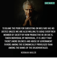 Memes, Justice, and Favors: SAVE MAIN ST  TO BLAME THE POOR FOR SUBSISTING ON WELFARE HAS NO  JUSTICE UNLESS WE ARE ALSO WILLING TO JUDGE EVERY RICH  MEMBER OF SOCIETY BY HOW PRODUCTIVE HE OR SHE IS.  TAKENINDIVIDUAL BY INDIVIDUAL, IT IS LIKELYTHAT  THERE'S MORE IDLENESS AND ABUSE 0F GOVERNMENT  FAVORS AMONG THE ECONOMICALLY PRIVILEGED THAN  AMONG THE RANKS OF THE DISADVANTAGED  NORMAN MAILER