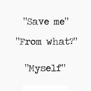 "https://iglovequotes.net/: ""Save me""  11  ""From what?""  ""Myself"" https://iglovequotes.net/"