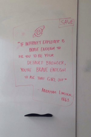 "Abraham Lincoln, Internet, and Abraham: SAVE  re  IF INTERNET EXPLORER IS  BRAVE ENOUGH TO  DEFAULT BROASER  TO ASK THAT GIRL OUT""  ASK YOU TO BE YOUR  YOURE BRAVE ENOUGH  ABRAHAM LINCOLN  1863 Be brave people!"