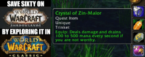 Quest, World, and Warcraft: SAVE SIXTY ON  WORLD  Crystal of Zin-Malor  WARCRAFT  Quest Item  Unique  SHADOWLANDS  Trinket  BY EXPLORING IT IN Equip: Deals damage and drains  100 to 500 mana every second if  you are not worthy.  WORLD  WARCRAFT  + C LA  SSIC+ save sixty